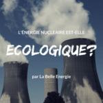 L'énergie nucléaire est-elle écologique?